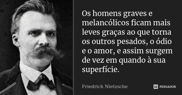 Os homens graves e melancólicos ficam mais leves graças ao que torna os outros pesados, o ódio e o amor, e assim surgem de vez em quando à sua superfície.... Frase de Friedrich Nietzsche.
