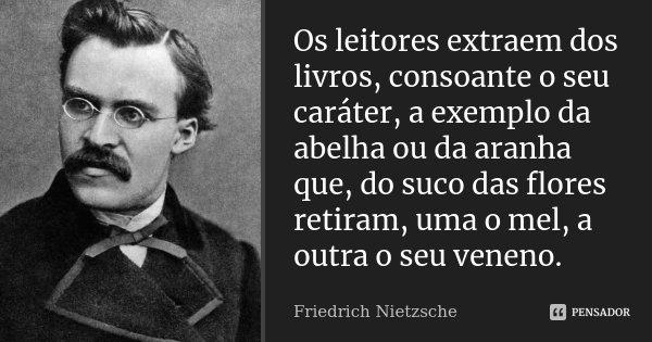 Os leitores extraem dos livros, consoante o seu caráter, a exemplo da abelha ou da aranha que, do suco das flores retiram, uma o mel, a outra o seu veneno.... Frase de Friedrich Nietzsche.