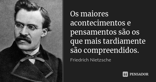 Os maiores acontecimentos e pensamentos são os que mais tardiamente são compreendidos.... Frase de Friedrich Nietzsche.
