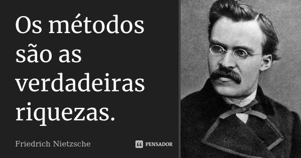 Os métodos são as verdadeiras riquezas.... Frase de Friedrich Nietzsche.
