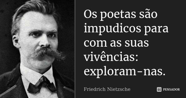 Os poetas são impudicos para com as suas vivências: exploram-nas.... Frase de Friedrich Nietzsche.