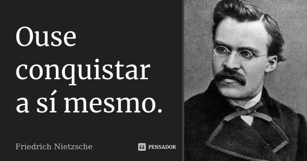 Ouse conquistar a sí mesmo.... Frase de Friedrich Nietzsche.