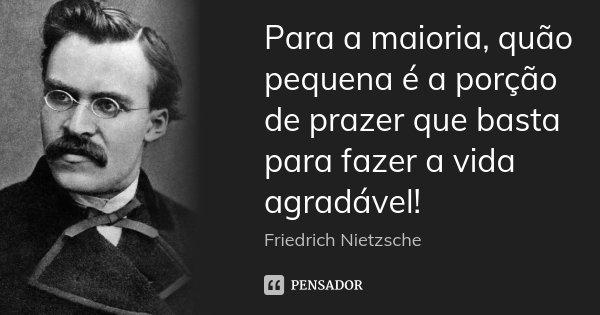 Para a maioria, quão pequena é a porção de prazer que basta para fazer a vida agradável!... Frase de Friedrich Nietzsche.