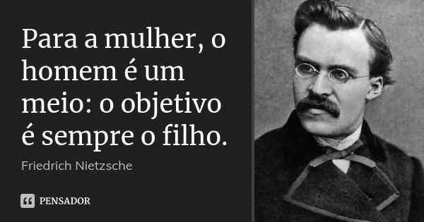 Para a mulher, o homem é um meio: o objetivo é sempre o filho.... Frase de Friedrich Nietzsche.
