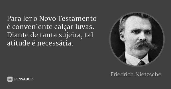 Para ler o Novo Testamento é conveniente calçar luvas. Diante de tanta sujeira, tal atitude é necessária.... Frase de Friedrich Nietzsche.