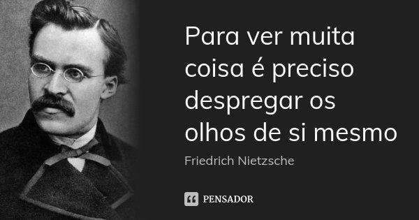 Para ver muita coisa é preciso despregar os olhos de si mesmo... Frase de Friedrich Nietzsche.