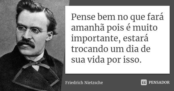 Pense bem no que fará amanhã pois é muito importante, estará trocando um dia de sua vida por isso.... Frase de Friedrich Nietzsche.