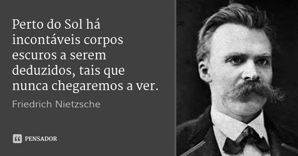 Perto do Sol há incontáveis corpos escuros a serem deduzidos, tais que nunca chegaremos a ver.... Frase de Friedrich Nietzsche.