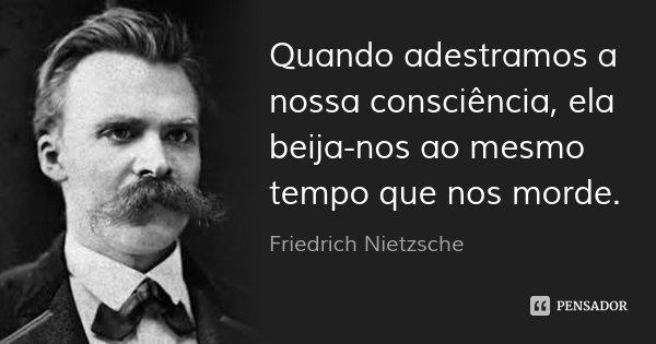 Quando adestramos a nossa consciência, ela beija-nos ao mesmo tempo que nos morde.... Frase de Friedrich Nietzsche.