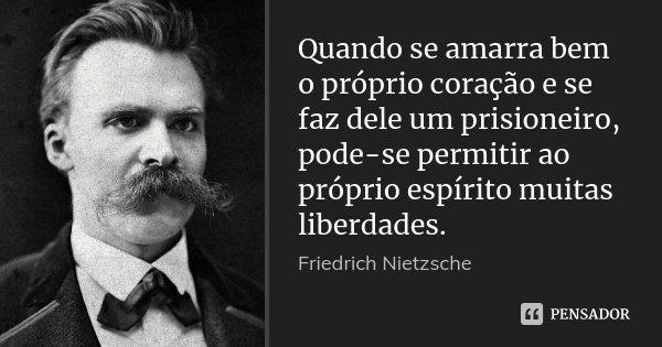 Quando se amarra bem o próprio coração e se faz dele um prisioneiro, pode-se permitir ao próprio espírito muitas liberdades.... Frase de Friedrich Nietzsche.