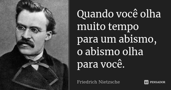 Quando você olha muito tempo para um abismo, o abismo olha para você.... Frase de Friedrich Nietzsche.