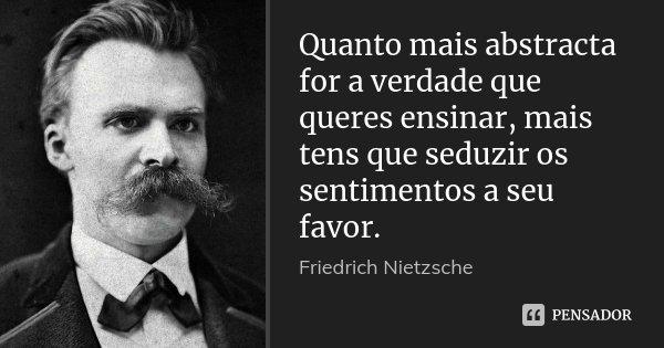 Quanto mais abstracta for a verdade que queres ensinar, mais tens que seduzir os sentimentos a seu favor.... Frase de Friedrich Nietzsche.