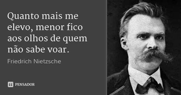 Quanto mais me elevo, menor fico aos olhos de quem não sabe voar.... Frase de Friedrich Nietzsche.