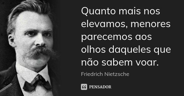 Quanto mais nos elevamos, menores parecemos aos olhos daqueles que não sabem voar.... Frase de Friedrich Nietzsche.