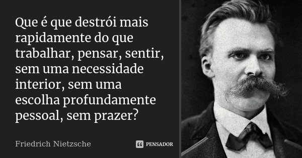 Que é que destrói mais rapidamente do que trabalhar, pensar, sentir, sem uma necessidade interior, sem uma escolha profundamente pessoal, sem prazer?... Frase de Friedrich Nietzsche.