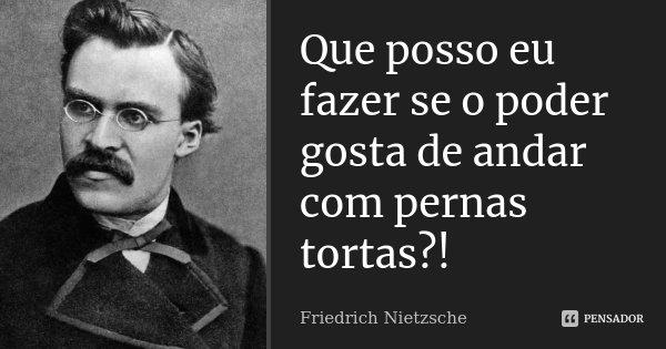 Que posso eu fazer se o poder gosta de andar com pernas tortas?!... Frase de Friedrich Nietzsche.