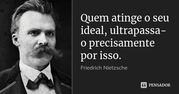 Quem atinge o seu ideal, ultrapassa-o precisamente por isso.... Frase de Friedrich Nietzsche.