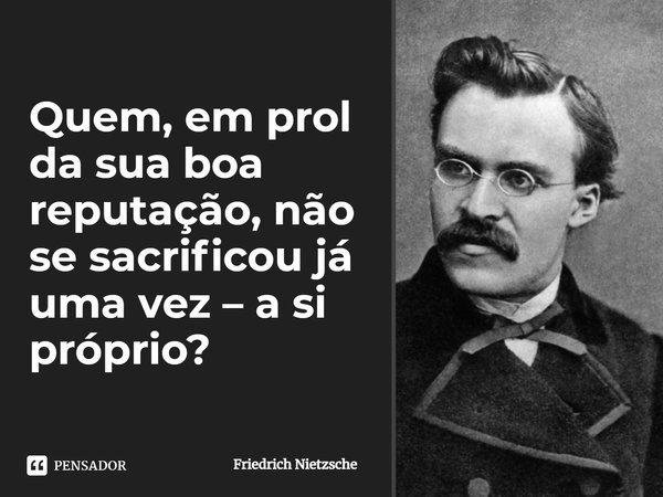 Quem, em prol da sua boa reputação, não se sacrificou já uma vez - a si próprio?... Frase de Friedrich Nietzsche.
