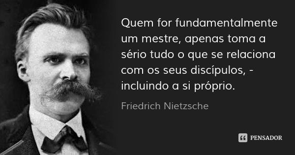Quem for fundamentalmente um mestre, apenas toma a sério tudo o que se relaciona com os seus discípulos, - incluindo a si próprio.... Frase de Friedrich Nietzsche.