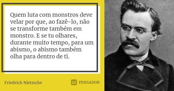 Quem luta com monstros deve velar por que, ao fazê-lo, não se transforme também em monstro. E se tu olhares, durante muito tempo, para um abismo, o abismo també... Frase de Friedrich Nietzsche.