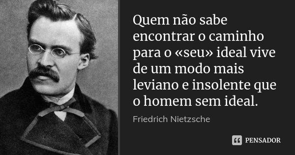 Quem não sabe encontrar o caminho para o «seu» ideal vive de um modo mais leviano e insolente que o homem sem ideal.... Frase de Friedrich Nietzsche.