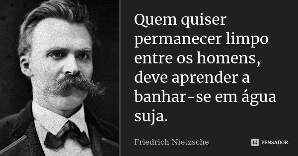 Quem quiser permanecer limpo entre os homens, deve aprender a banhar-se em água suja.... Frase de Friedrich Nietzsche.