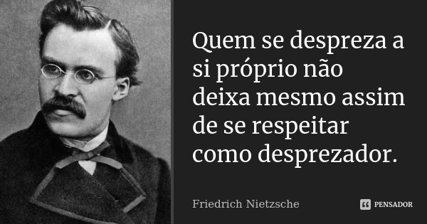 Quem se despreza a si próprio não deixa mesmo assim de se respeitar como desprezador.... Frase de Friedrich Nietzsche.