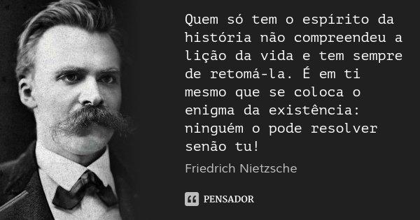 Quem só tem o espírito da história não compreendeu a lição da vida e tem sempre de retomá-la. É em ti mesmo que se coloca o enigma da existência: ninguém o pode... Frase de Friedrich Nietzsche.
