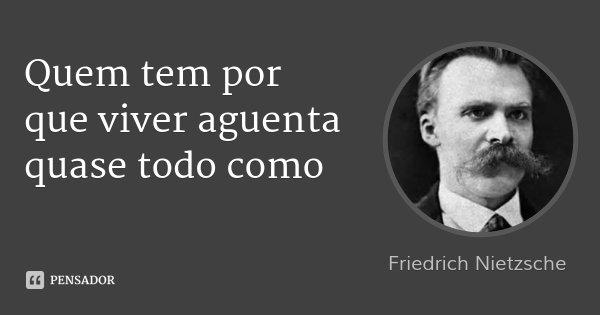Quem tem por que viver aguenta quase todo como... Frase de Friedrich Nietzsche.