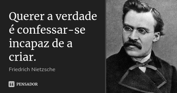 Querer a verdade é confessar-se incapaz de a criar.... Frase de Friedrich Nietzsche.