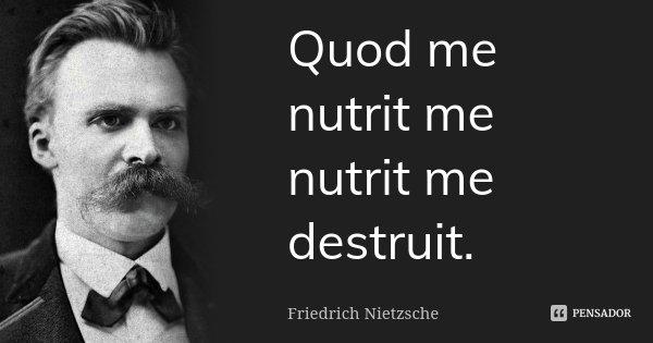 Quod me nutrit me nutrit me destruit.... Frase de Friedrich Nietzsche.