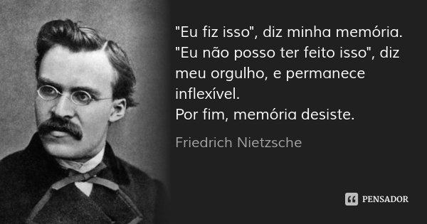 """""""Eu fiz isso"""", diz minha memória. """"Eu não posso ter feito isso"""", diz meu orgulho, e permanece inflexível. Por fim, memória desiste.... Frase de Friedrich Nietzsche."""
