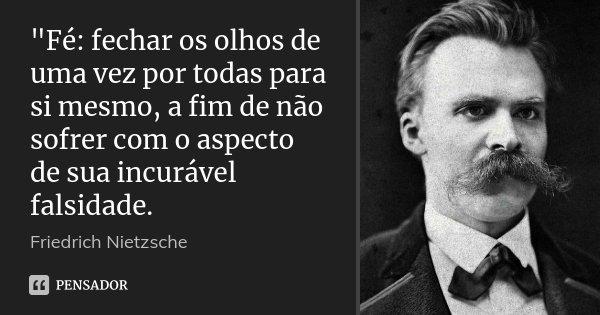 """""""Fé: fechar os olhos de uma vez por todas para si mesmo, a fim de não sofrer com o aspecto de sua incurável falsidade.... Frase de Friedrich Nietzsche."""
