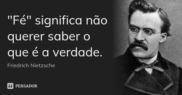 """""""Fé"""" significa não querer saber o que é a verdade.... Frase de Friedrich Nietzsche."""