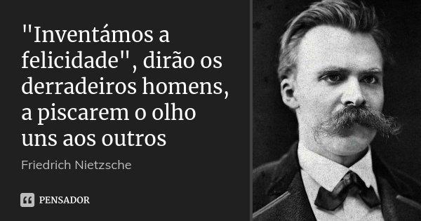 """""""Inventámos a felicidade"""", dirão os derradeiros homens, a piscarem o olho uns aos outros... Frase de Friedrich Nietzsche."""