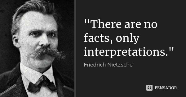 """There are no facts, only interpretations.""... Frase de Friedrich Nietzsche."