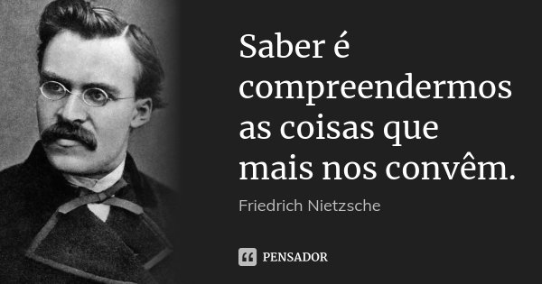 Saber é compreendermos as coisas que mais nos convêm.... Frase de Friedrich Nietzsche.