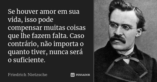 Se houver amor em sua vida, isso pode compensar muitas coisas que lhe fazem falta. Caso contrário, não importa o quanto tiver, nunca será o suficiente.... Frase de Friedrich Nietzsche.