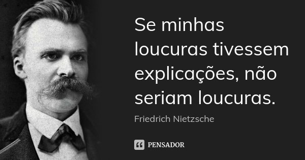 Se minhas loucuras tivessem explicações, não seriam loucuras.... Frase de Friedrich Nietzsche.