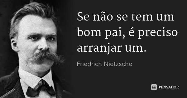 Se não se tem um bom pai, é preciso arranjar um.... Frase de Friedrich Nietzsche.