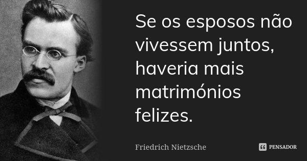 Se os esposos não vivessem juntos, haveria mais matrimónios felizes.... Frase de Friedrich Nietzsche.