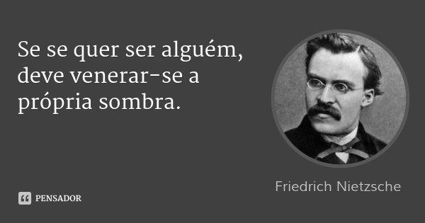 Se se quer ser alguém, deve venerar-se a própria sombra.... Frase de Friedrich Nietzsche.