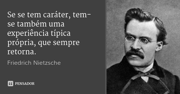 Se se tem caráter, tem-se também uma experiência típica própria, que sempre retorna.... Frase de Friedrich Nietzsche.
