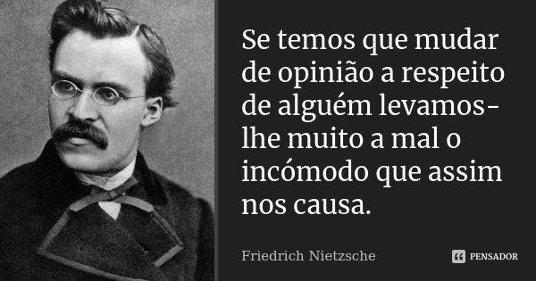 Se temos que mudar de opinião a respeito de alguém levamos-lhe muito a mal o incómodo que assim nos causa.... Frase de Friedrich Nietzsche.