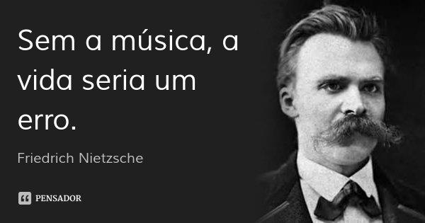 Sem a música, a vida seria um erro.... Frase de Friedrich Nietzsche.