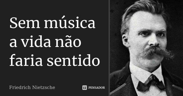 Sem música a vida não faria sentido... Frase de Friedrich Nietzsche.