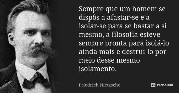 Sempre que um homem se dispôs a afastar-se e a isolar-se para se bastar a si mesmo, a filosofia esteve sempre pronta para isolá-lo ainda mais e destruí-lo por m... Frase de Friedrich Nietzsche.
