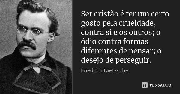Ser cristão é ter um certo gosto pela crueldade, contra si e os outros; o ódio contra formas diferentes de pensar; o desejo de perseguir.... Frase de Friedrich Nietzsche.