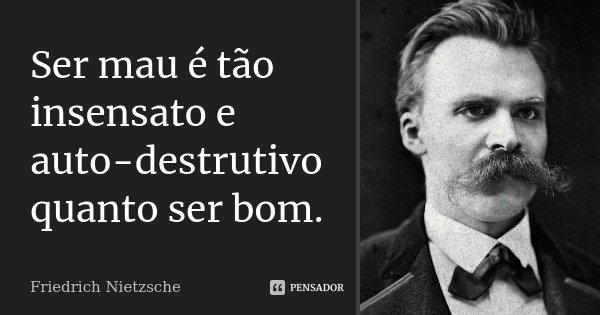 Ser mau é tão insensato e auto-destrutivo quanto ser bom.... Frase de Friedrich Nietzsche.