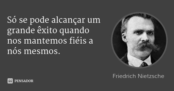 Só se pode alcançar um grande êxito quando nos mantemos fiéis a nós mesmos.... Frase de Friedrich Nietzsche.